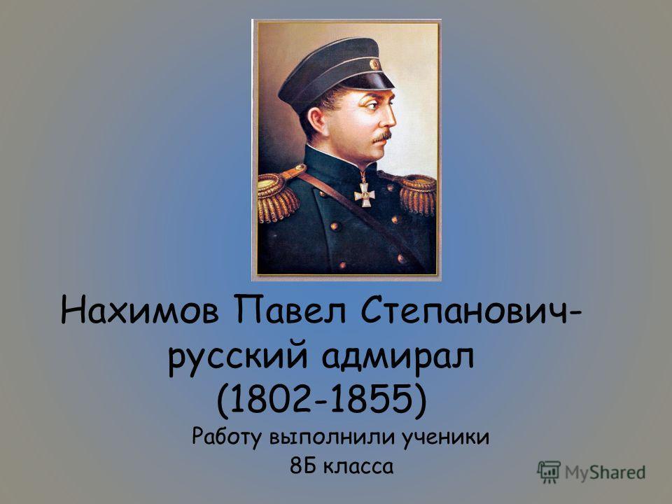 Нахимов Павел Степанович- русский адмирал (1802-1855) Работу выполнили ученики 8Б класса