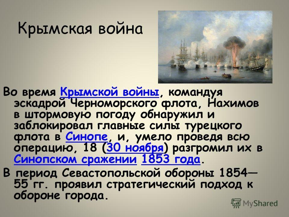 Крымская война Во время Крымской войны, командуя эскадрой Черноморского флота, Нахимов в штормовую погоду обнаружил и заблокировал главные силы турецкого флота в Синопе, и, умело проведя всю операцию, 18 (30 ноября) разгромил их в Синопском сражении