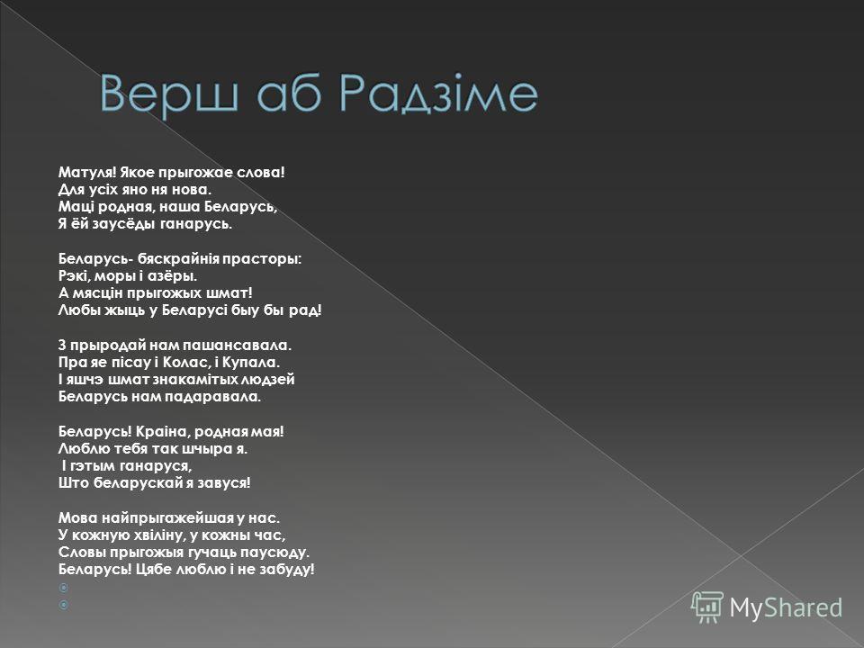 Матуля! Якое прыгожае слова! Для усiх яно не нова. Мацi родная, наша Беларусь, Я ёй заусёды ганарусь. Беларусь- бяскрайнiя просторы: Рэкi, моры i азёры. А мясцiн прыгожых шмат! Любы жыць у Беларусi был бы рад! З прыродай нам пашансавала. Пра яе пiсау
