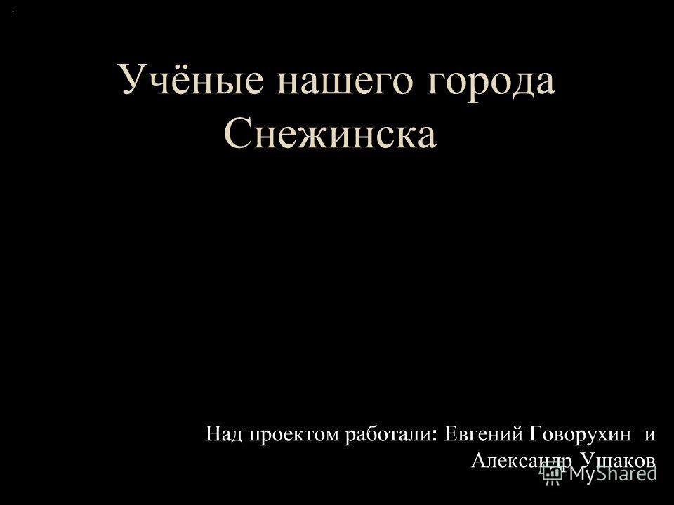 Учёные нашего города Снежинска Над проектом работали : Евгений Говорухин и Александр Ушаков