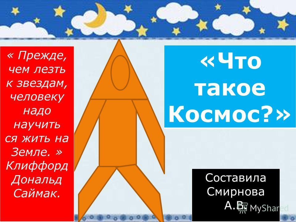«Что такое Космос?» Составила Смирнова А.В. « Прежде, чем лезть к звездам, человеку надо научить ся жить на Земле. » Клиффорд Дональд Саймак.