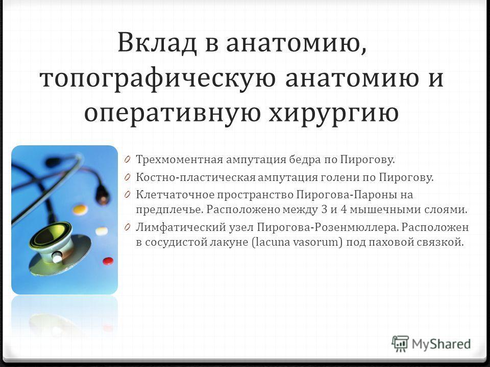 Вклад в анатомию, топографическую анатомию и оперативную хирургию 0 Трехмоментная ампутация бедра по Пирогову. 0 Костно-пластическая ампутация голени по Пирогову. 0 Клетчаточное пространство Пирогова-Пароны на предплечье. Расположено между 3 и 4 мыше