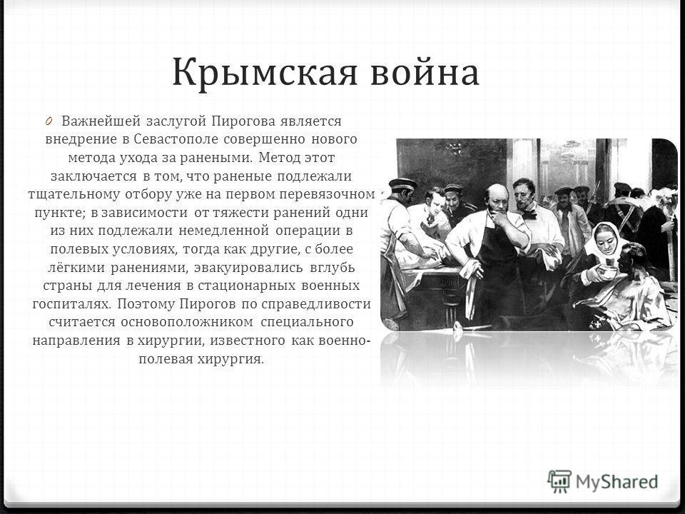 Крымская война 0 Важнейшей заслугой Пирогова является внедрение в Севастополе совершенно нового метода ухода за ранеными. Метод этот заключается в том, что раненые подлежали тщательному отбору уже на первом перевязочном пункте; в зависимости от тяжес