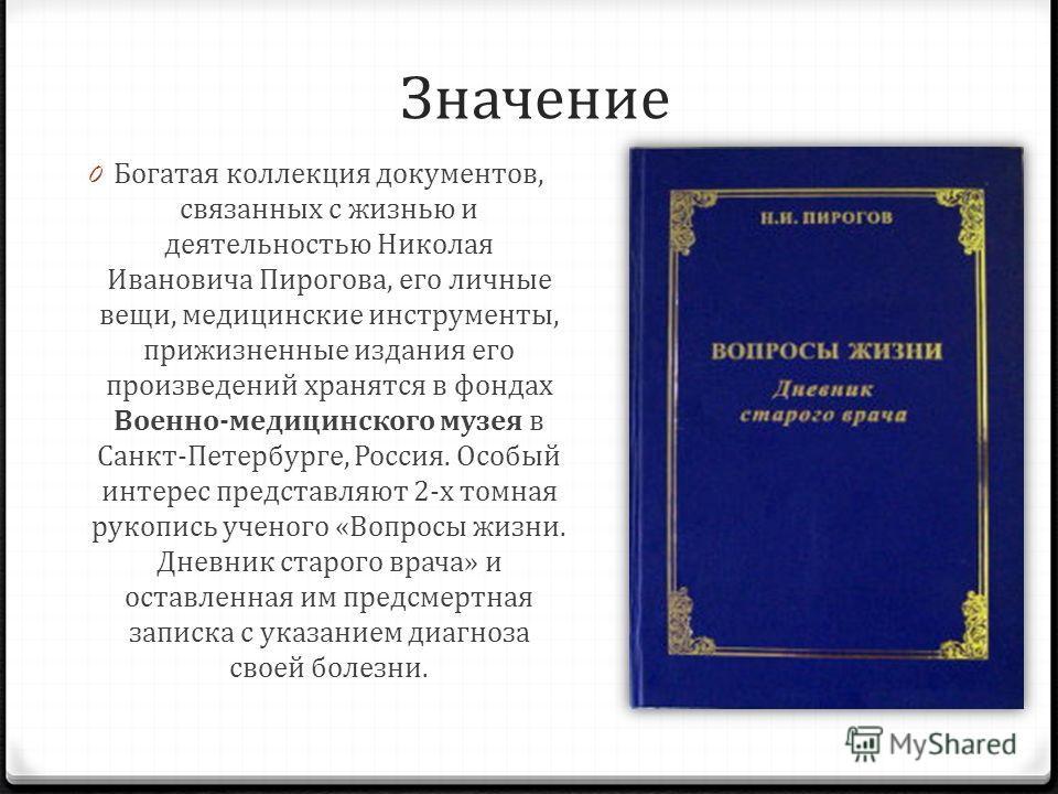 Значение 0 Богатая коллекция документов, связанных с жизнью и деятельностью Николая Ивановича Пирогова, его личные вещи, медицинские инструменты, прижизненные издания его произведений хранятся в фондах Военно-медицинского музея в Санкт-Петербурге, Ро