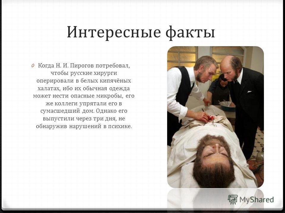 Интересные факты 0 Когда Н. И. Пирогов потребовал, чтобы русские хирурги оперировали в белых кипячёных халатах, ибо их обычная одежда может нести опасные микробы, его же коллеги упрятали его в сумасшедший дом. Однако его выпустили через три дня, не о