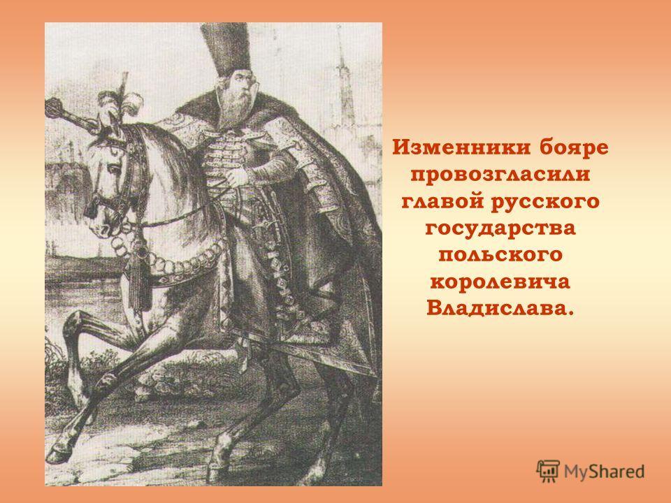 Изменники бояре провозгласили главой русского государства польского королевича Владислава.