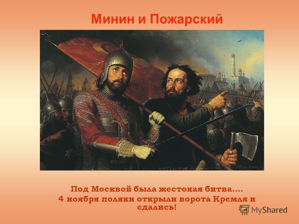 Минин и Пожарский Под Москвой была жестокая битва…. 4 ноября поляки открыли ворота Кремля и сдались!