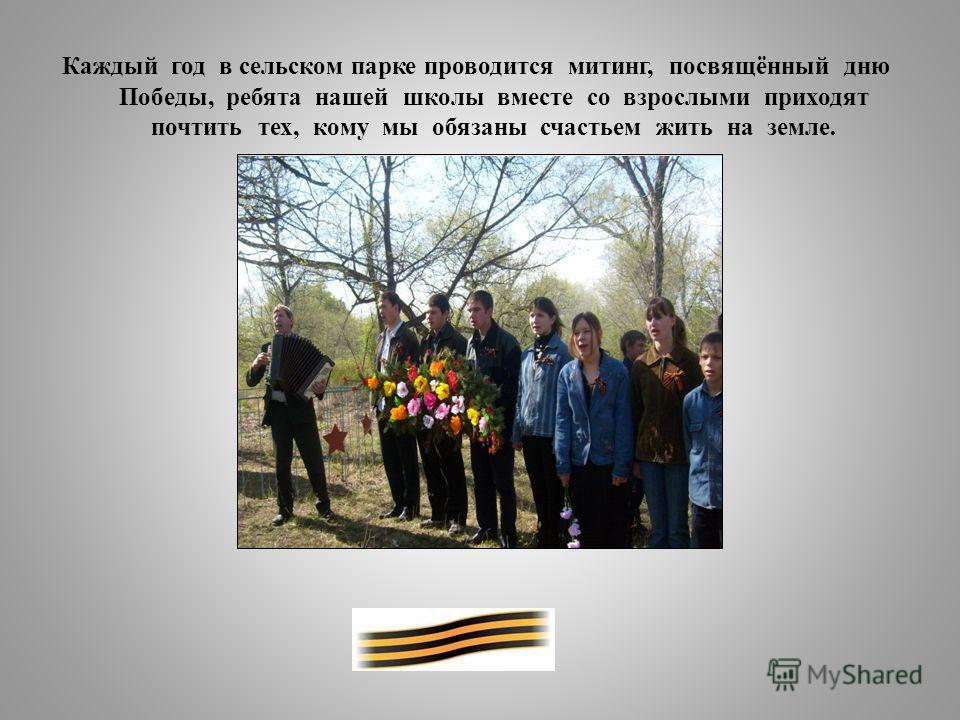 Каждый год в сельском парке проводится митинг, посвящённый дню Победы, ребята нашей школы вместе со взрослыми приходят почтить тех, кому мы обязаны счастьем жить на земле.