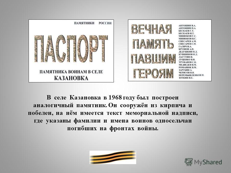 В селе Казановка в 1968 году был построен аналогичный памятник. Он сооружён из кирпича и побелен, на нём имеется текст мемориальной надписи, где указаны фамилии и имена воинов односельчан погибших на фронтах войны.