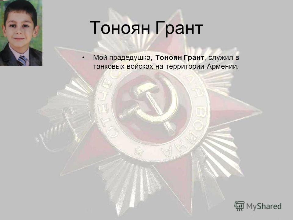 Тоноян Грант Мой прадедушка, Тоноян Грант, служил в танковых войсках на территории Армении.