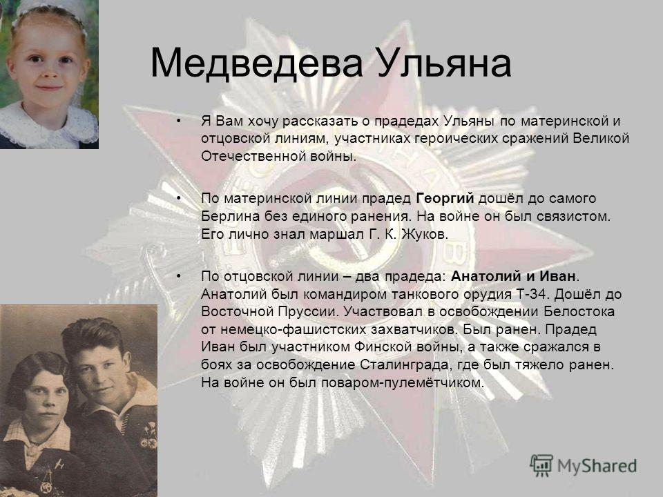 Медведева Ульяна Я Вам хочу рассказать о прадедах Ульяны по материнской и отцовской линиям, участниках героических сражений Великой Отечественной войны. По материнской линии прадед Георгий дошёл до самого Берлина без единого ранения. На войне он был