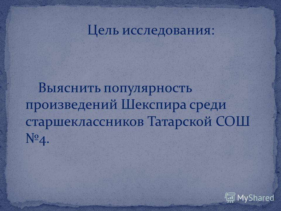 Цель исследования: Выяснить популярность произведений Шекспира среди старшеклассников Татарской СОШ 4.