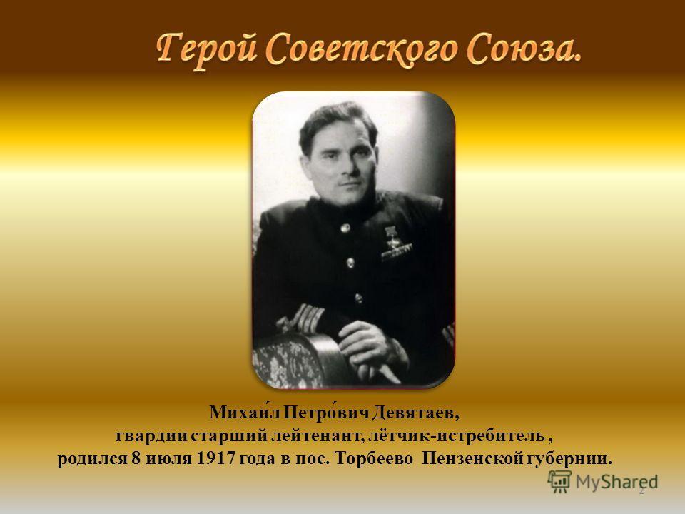 2 Михаи́л Петро́вич Девятаев, гвардии старший лейтенант, лётчик-истребитель, родился 8 июля 1917 года в пос. Торбеево Пензенской губернии.