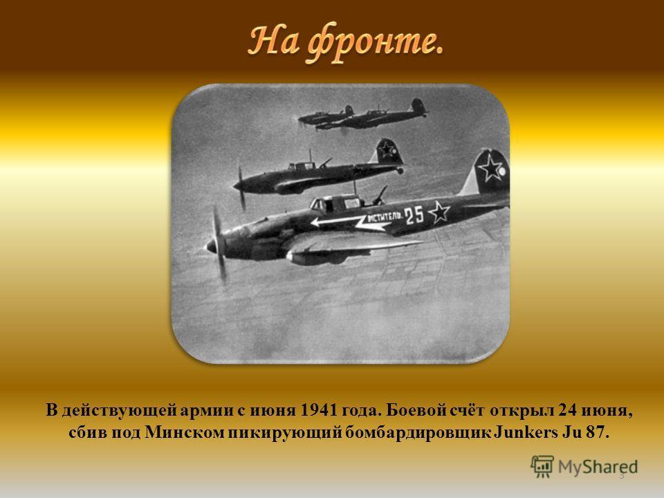 3 В действующей армии с июня 1941 года. Боевой счёт открыл 24 июня, сбив под Минском пикирующий бомбардировщик Junkers Ju 87.
