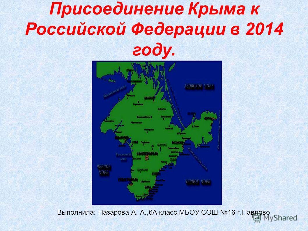 Присоединение Крыма к Российской Федерации в 2014 году. Выполнила: Назарова А. А.,6А класс,МБОУ СОШ 16 г.Павлово