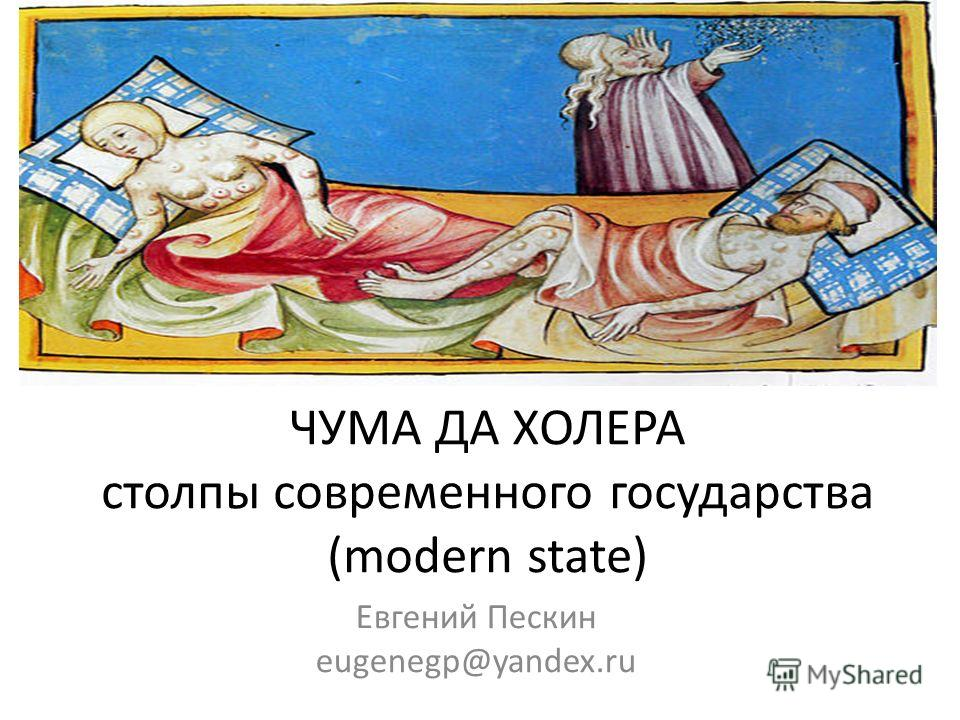 ЧУМА ДА ХОЛЕРА столпы современного государства (modern state) Евгений Пескин eugenegp@yandex.ru