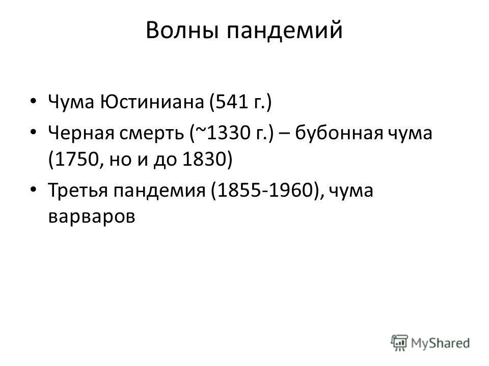 Волны пандемий Чума Юстиниана (541 г.) Черная смерть (~1330 г.) – бубонная чума (1750, но и до 1830) Третья пандемия (1855-1960), чума варваров