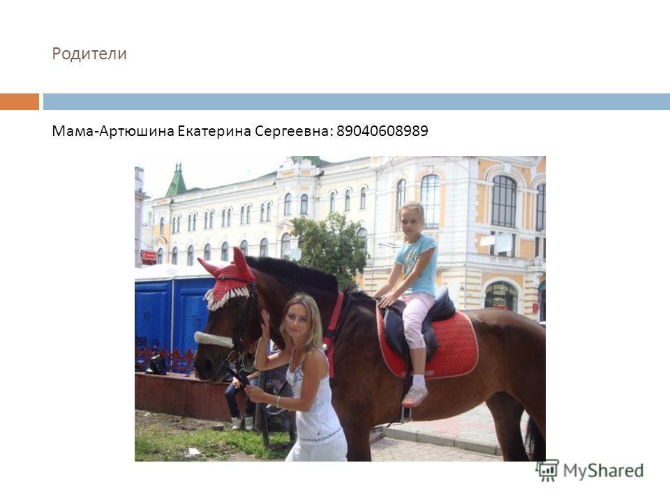 Родители Мама - Артюшина Екатерина Сергеевна : 89040608989