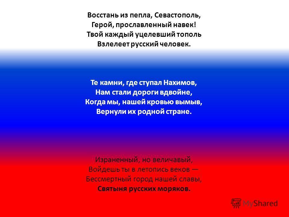 Восстань из пепла, Севастополь, Герой, прославленный навек! Твой каждый уцелевший тополь Взлелеет русский человек. Те камни, где ступал Нахимов, Нам стали дороги вдвойне, Когда мы, нашей кровью вымыв, Вернули их родной стране. Израненный, но величавы
