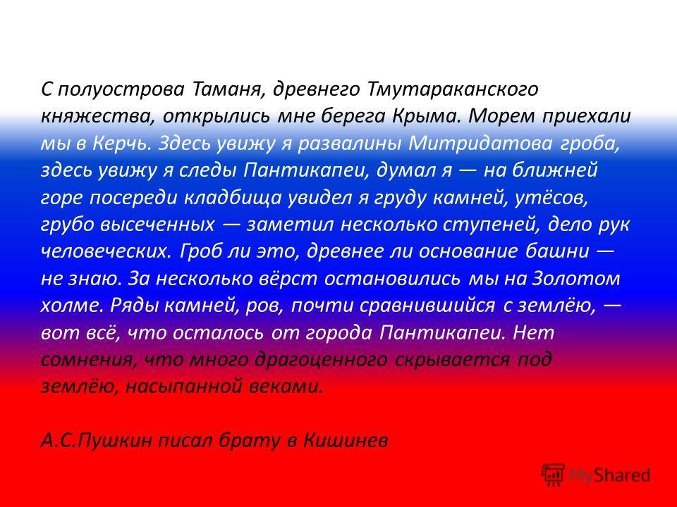 С полуострова Таманя, древнего Тмутараканского княжества, открылись мне берега Крыма. Морем приехали мы в Керчь. Здесь увижу я развалины Митридатова гроба, здесь увижу я следы Пантикапеи, думал я на ближней горе посереди кладбища увидел я груду камне