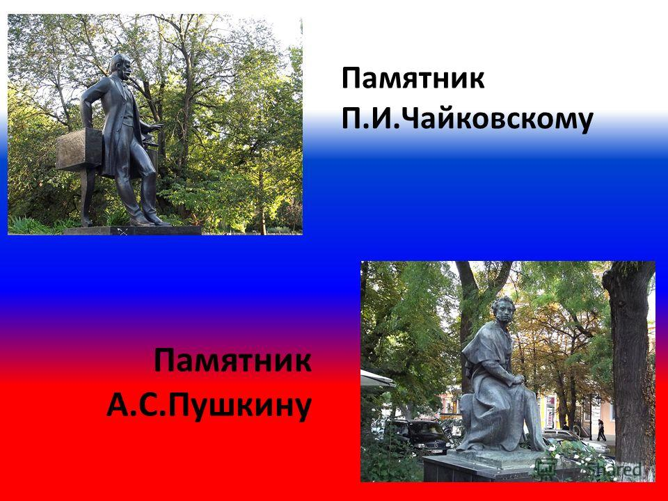 Памятник П.И.Чайковскому Памятник А.С.Пушкину