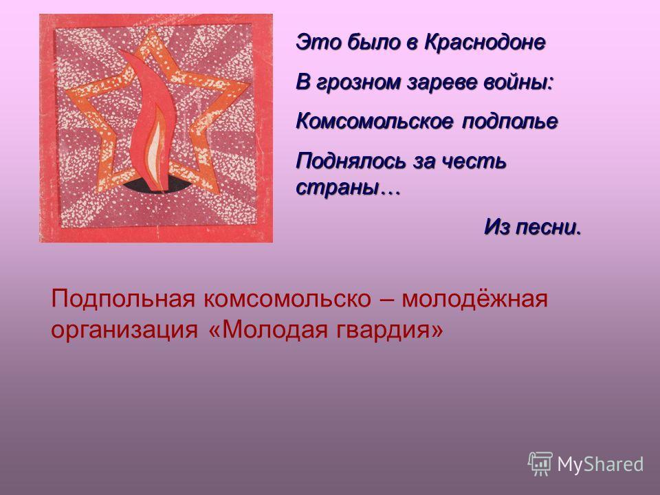 Это было в Краснодоне В грозном зареве войны: Комсомольское подполье Поднялось за честь страны… Из песни. Из песни. Подпольная комсомольско – молодёжная организация «Молодая гвардия»
