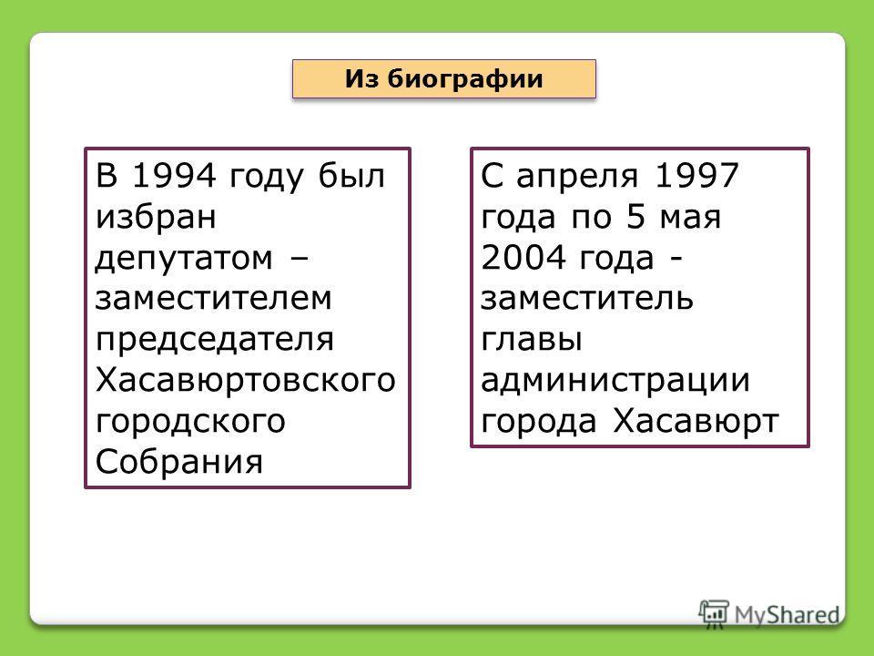 В 1994 году был избран депутатом – заместителем председателя Хасавюртовского городского Собрания Из биографии С апреля 1997 года по 5 мая 2004 года - заместитель главы администрации города Хасавюрт