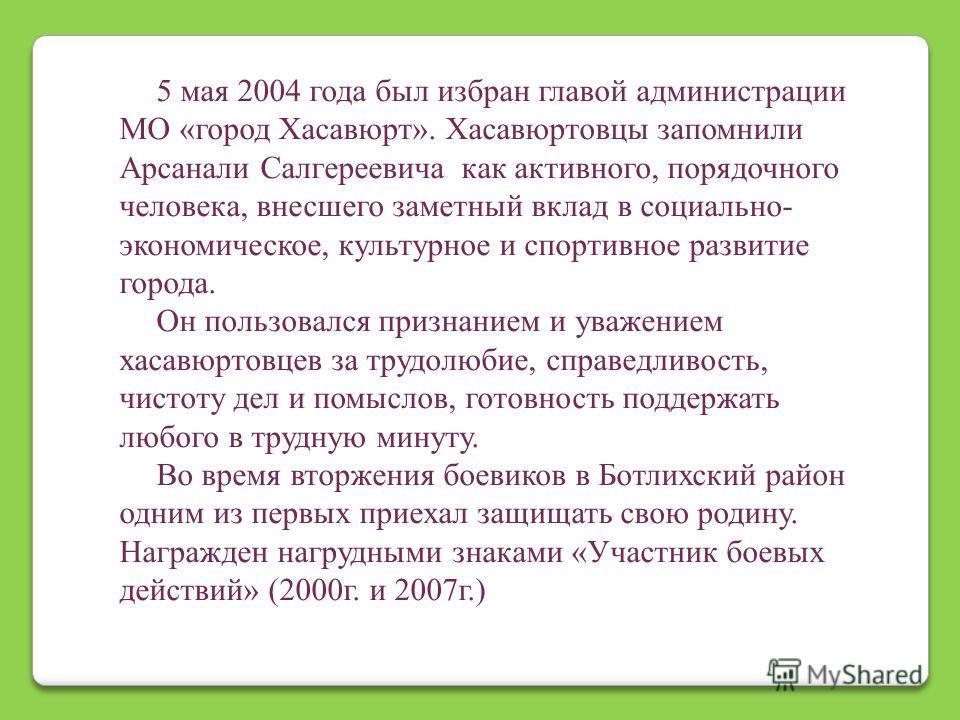 5 мая 2004 года был избран главой администрации МО «город Хасавюрт». Хасавюртовцы запомнили Арсанали Салгереевича как активного, порядочного человека, внесшего заметный вклад в социально- экономическое, культурное и спортивное развитие города. Он пол