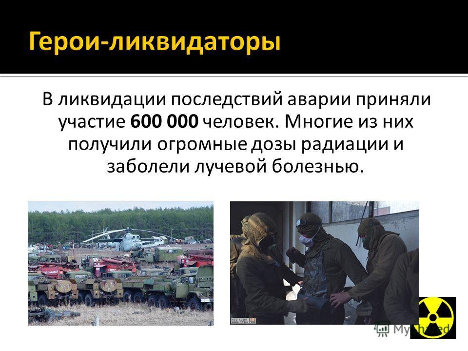 В ликвидации последствий аварии приняли участие 600 000 человек. Многие из них получили огромные дозы радиации и заболели лучевой болезнью.