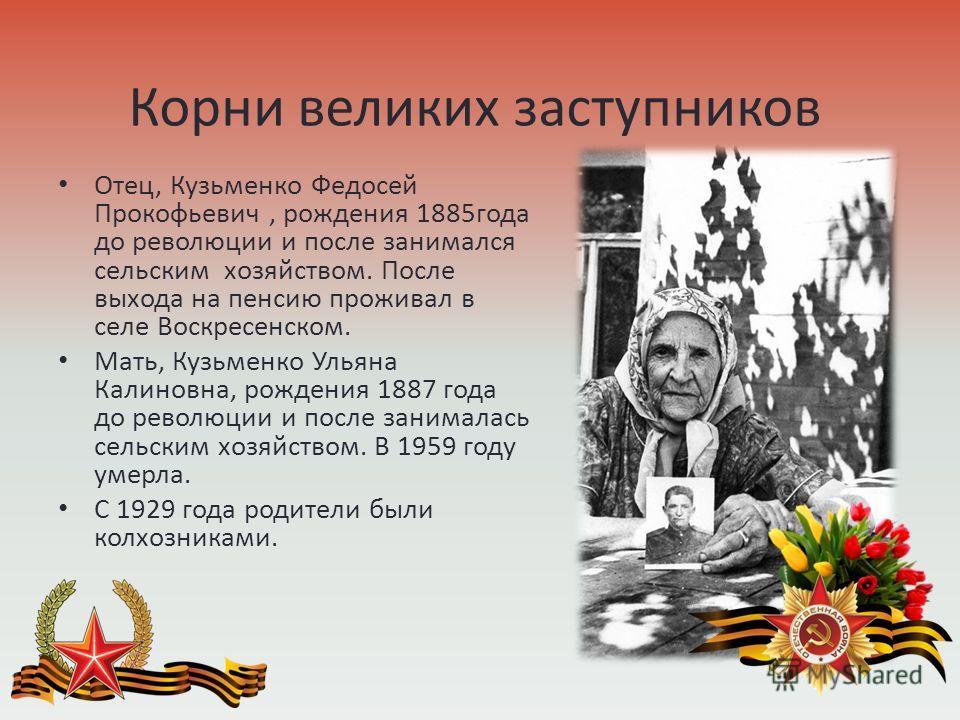 Корни великих заступников Отец, Кузьменко Федосей Прокофьевич, рождения 1885 года до революции и после занимался сельским хозяйством. После выхода на пенсию проживал в селе Воскресенском. Мать, Кузьменко Ульяна Калиновна, рождения 1887 года до револю