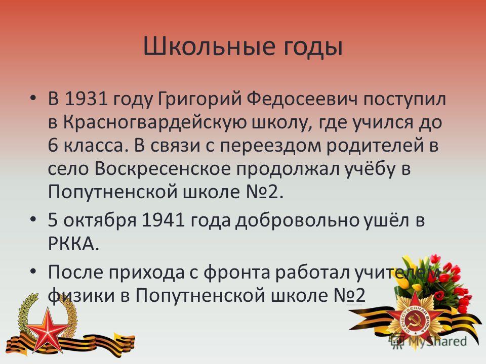 Школьные годы В 1931 году Григорий Федосеевич поступил в Красногвардейскую школу, где учился до 6 класса. В связи с переездом родителей в село Воскресенское продолжал учёбу в Попутненской школе 2. 5 октября 1941 года добровольно ушёл в РККА. После пр