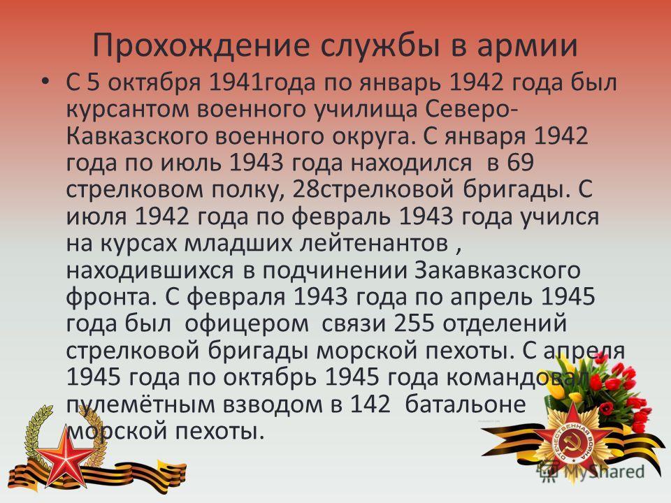 Прохождение службы в армии С 5 октября 1941 года по январь 1942 года был курсантом военного училища Северо- Кавказского военного округа. С января 1942 года по июль 1943 года находился в 69 стрелковом полку, 28 стрелковой бригады. С июля 1942 года по