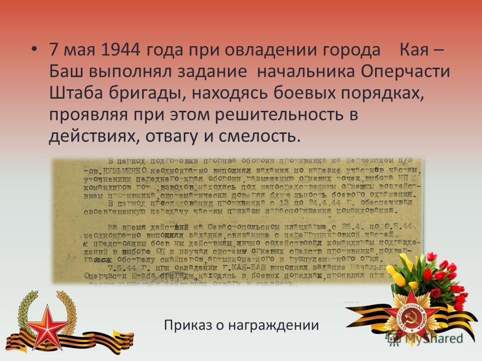 Приказ о награждении 7 мая 1944 года при овладении города Кая – Баш выполнял задание начальника Оперчасти Штаба бригады, находясь боевых порядках, проявляя при этом решительность в действиях, отвагу и смелость.