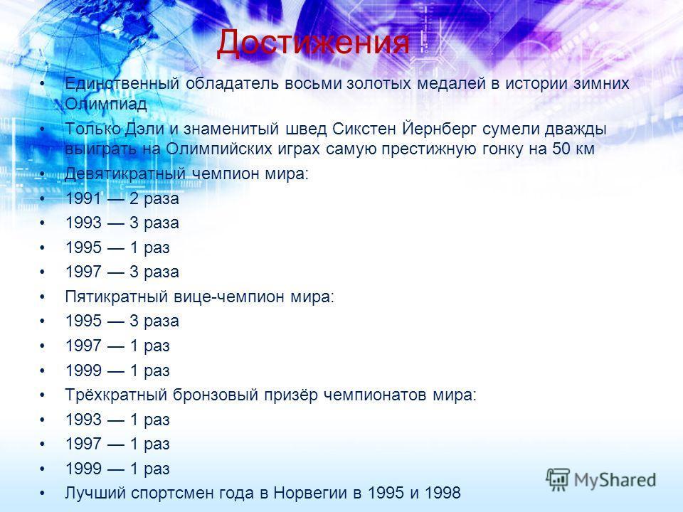 Достижения Единственный обладатель восьми золотых медалей в истории зимних Олимпиад Только Дэли и знаменитый швед Сикстен Йернберг сумели дважды выиграть на Олимпийских играх самую престижную гонку на 50 км Девятикратный чемпион мира: 1991 2 раза 199