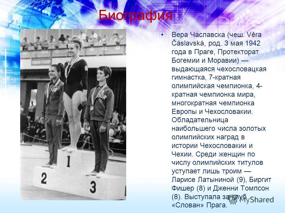 Биография Вера Чаславска (чеш. Věra Čáslavská, род. 3 мая 1942 года в Праге, Протекторат Богемии и Моравии) выдающаяся чехословацкая гимнастка, 7-кратная олимпийская чемпионка, 4- кратная чемпионка мира, многократная чемпионка Европы и Чехословакии.
