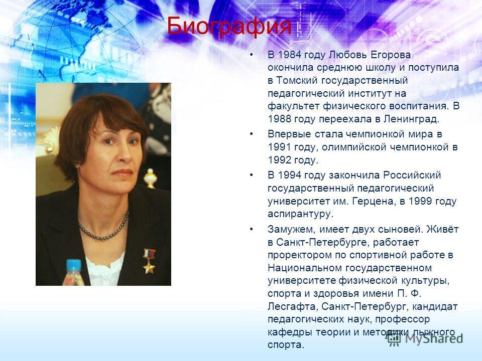 Биография В 1984 году Любовь Егорова окончила среднюю школу и поступила в Томский государственный педагогический институт на факультет физического воспитания. В 1988 году переехала в Ленинград. Впервые стала чемпионкой мира в 1991 году, олимпийской ч