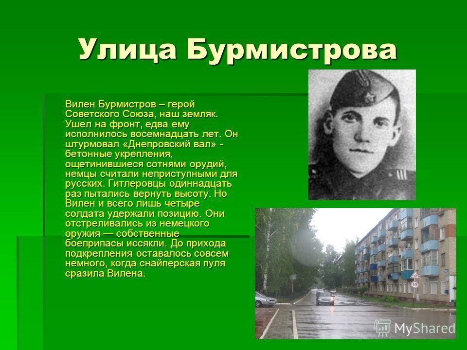 Улица Бурмистрова Вилен Бурмистров – герой Советского Союза, наш земляк. Ушел на фронт, едва ему исполнилось восемнадцать лет. Он штурмовал «Днепровский вал» - бетонные укрепления, ощетинившиеся сотнями орудий, немцы считали неприступными для русских