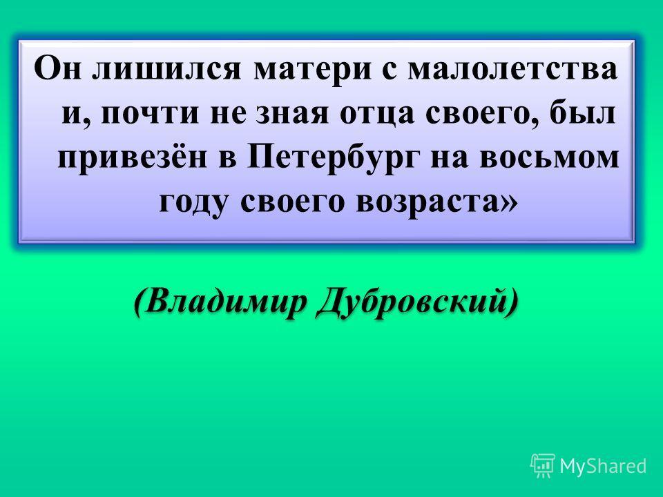 Он лишился матери с малолетства и, почти не зная отца своего, был привезён в Петербург на восьмом году своего возраста» (Владимир Дубровский) Он лишился матери с малолетства и, почти не зная отца своего, был привезён в Петербург на восьмом году своег