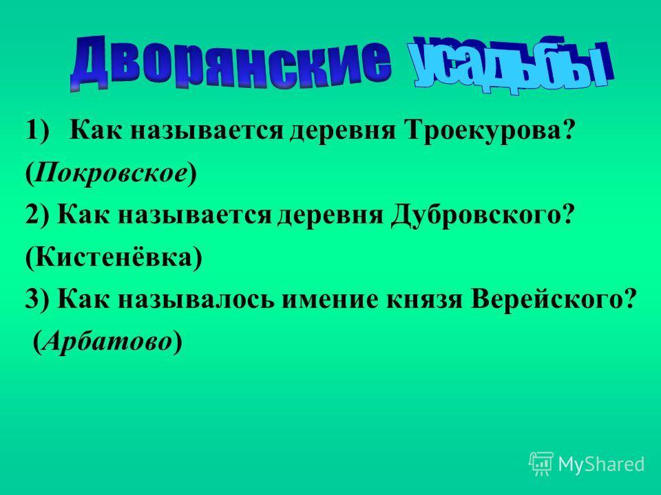 1)Как называется деревня Троекурова? (Покровское) 2) Как называется деревня Дубровского? (Кистенёвка) 3) Как называлось имение князя Верейского? (Арбатово)