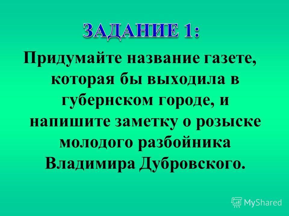 Придумайте название газете, которая бы выходила в губернском городе, и напишите заметку о розыске молодого разбойника Владимира Дубровского.