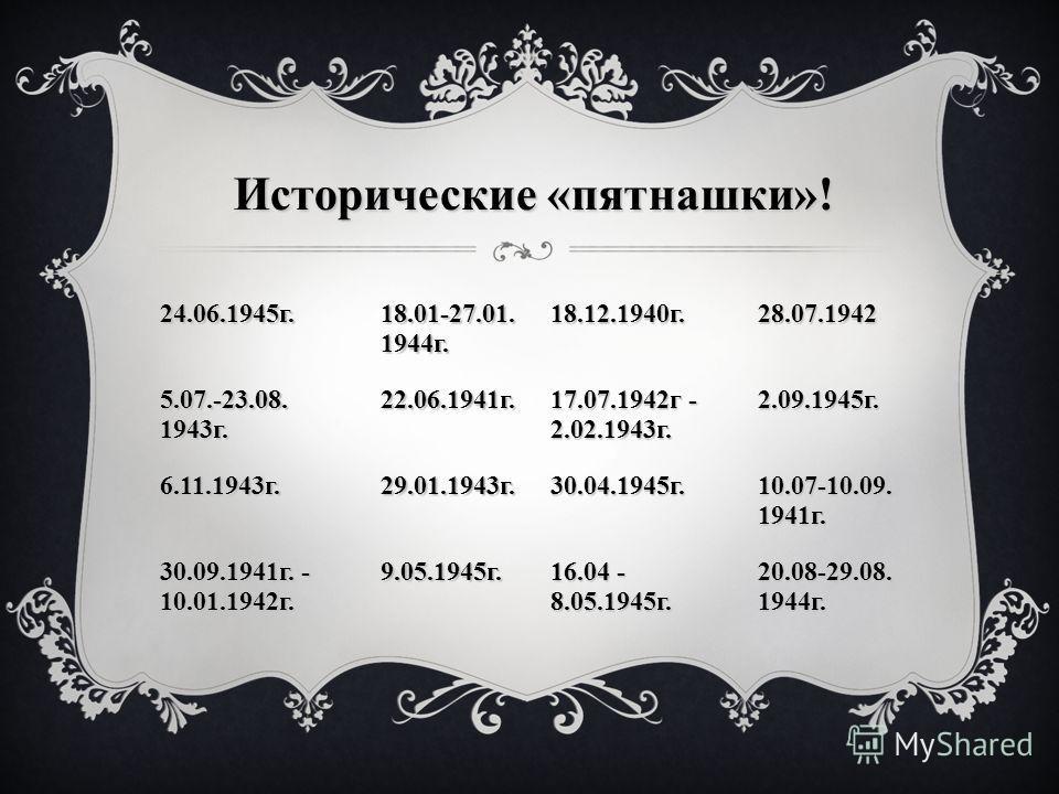 24.06.1945 г. 18.01-27.01. 1944 г. 18.12.1940 г.28.07.1942 5.07.-23.08. 1943 г. 22.06.1941 г. 17.07.1942 г - 2.02.1943 г. 2.09.1945 г. 6.11.1943 г.29.01.1943 г.30.04.1945 г. 10.07-10.09. 1941 г. 30.09.1941 г. - 10.01.1942 г. 9.05.1945 г. 16.04 - 8.05