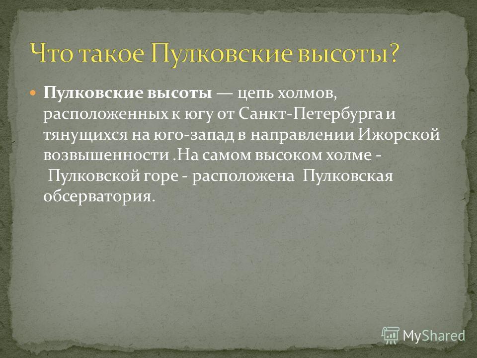 Пулковские высоты цепь холмов, расположенных к югу от Санкт-Петербурга и тянущихся на юго-запад в направлении Ижорской возвышенности.На самом высоком холме - Пулковской горе - расположена Пулковская обсерватория.