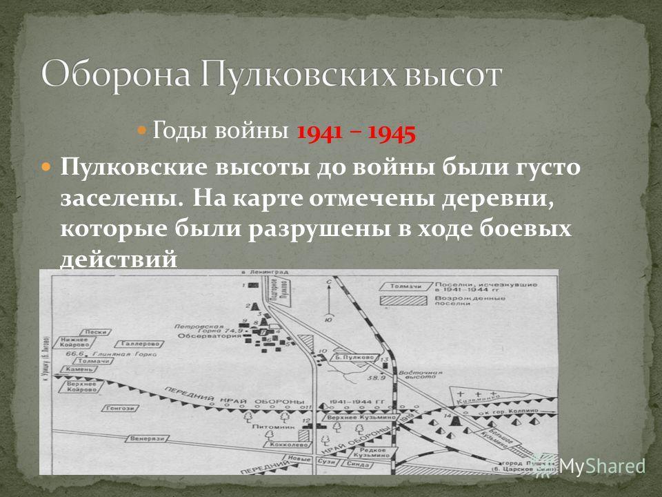 Годы войны 1941 – 1945 Пулковские высоты до войны были густо заселены. На карте отмечены деревни, которые были разрушены в ходе боевых действий