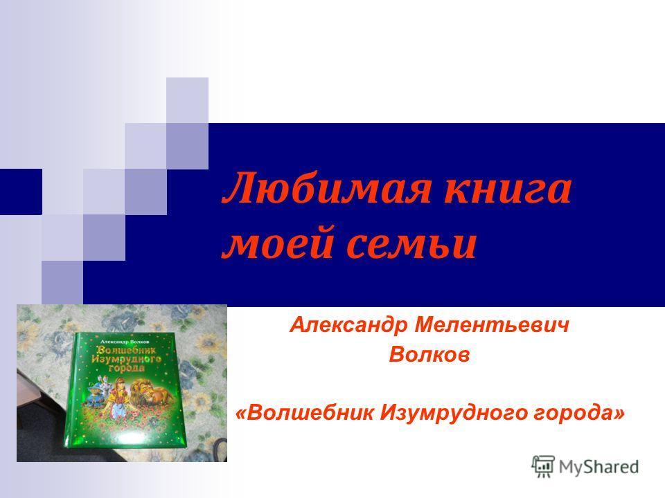 Любимая книга моей семьи Александр Мелентьевич Волков «Волшебник Изумрудного города»