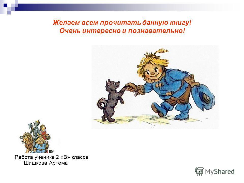 Желаем всем прочитать данную книгу! Очень интересно и познавательно! Работа ученика 2 «В» класса Шишкова Артема