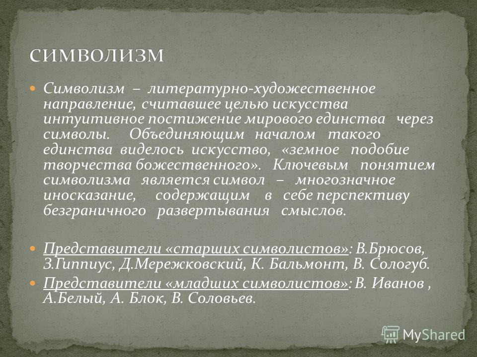 Символизм – литературно-художественное направление, считавшее целью искусства интуитивное постижение мирового единства через символы. Объединяющим началом такого единства виделось искусство, «земное подобие творчества божественного». Ключевым понятие
