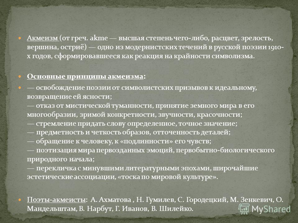 Акмеизм (от греч. akme высшая степень чего-либо, расцвет, зрелость, вершина, остриё) одно из модернистских течений в русской поэзии 1910- х годов, сформировавшееся как реакция на крайности символизма. Основные принципы акмеизма: освобождение поэзии о