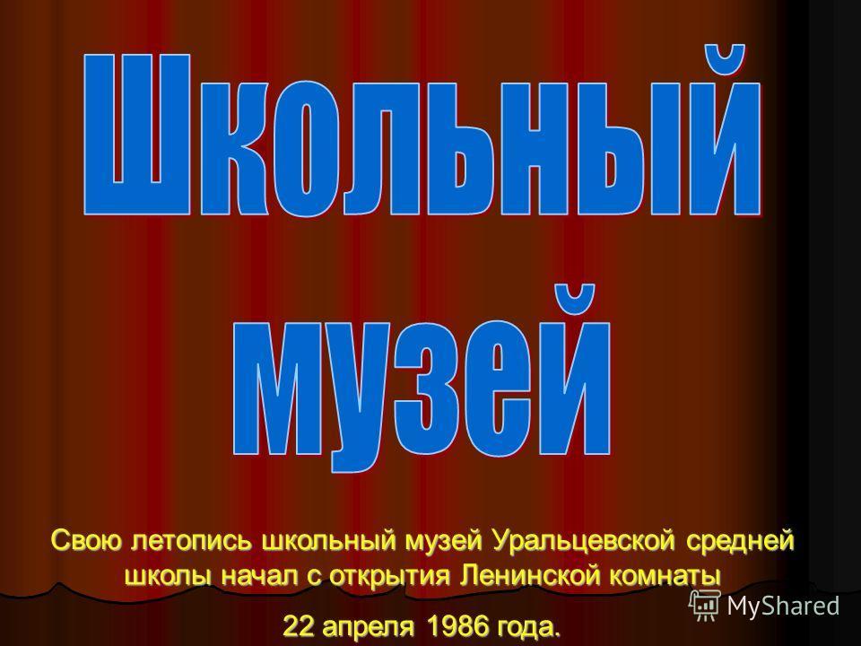 Свою летопись школьный музей Уральцевской средней школы начал с открытия Ленинской комнаты 22 апреля 1986 года.