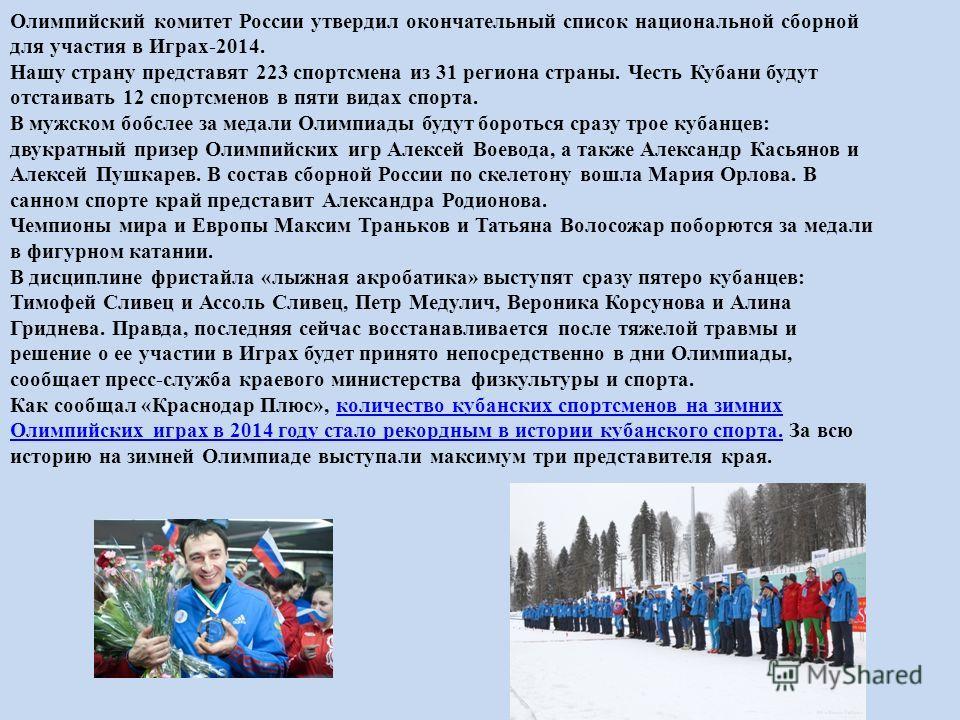 Олимпийский комитет России утвердил окончательный список национальной сборной для участия в Играх-2014. Нашу страну представят 223 спортсмена из 31 региона страны. Честь Кубани будут отстаивать 12 спортсменов в пяти видах спорта. В мужском бобслее за