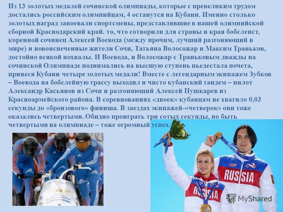 Из 13 золотых медалей сочинской олимпиады, которые с превеликим трудом достались российским олимпийцам, 4 останутся на Кубани. Именно столько золотых наград завоевали спортсмены, представлявшие в нашей олимпийской сборной Краснодарский край. то, что